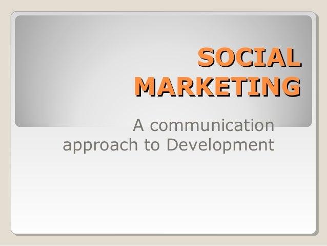 SOCIAL       MARKETING       A communicationapproach to Development
