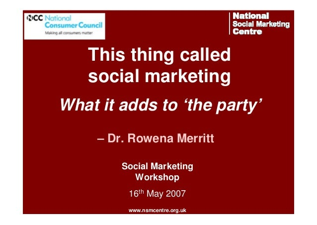 This thing called social marketing What it adds to 'the party' – Dr. Rowena Merritt Social Marketing Workshop 16th May 200...