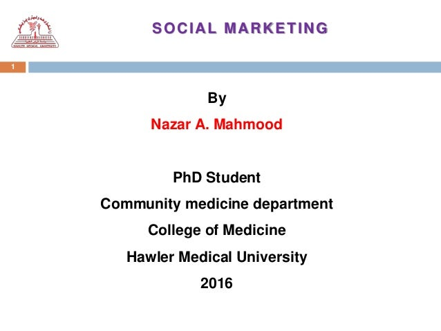 1 SOCIAL MARKETING By Nazar A. Mahmood PhD Student Community medicine department College of Medicine Hawler Medical Univer...