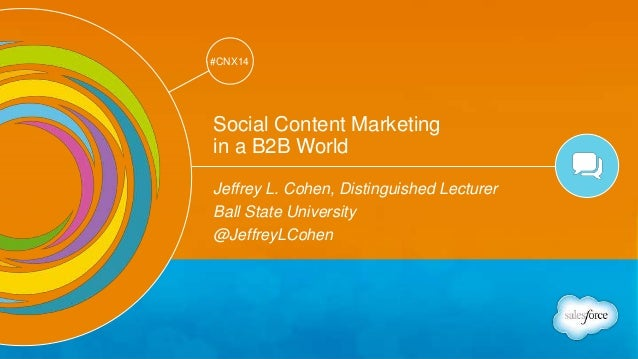 Track: Social Marketing  #CNX14  #CNX14  Social Content Marketing  in a B2B World  Jeffrey L. Cohen, Distinguished Lecture...
