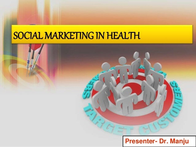 SOCIAL MARKETING IN HEALTH Presenter- Dr. Manju