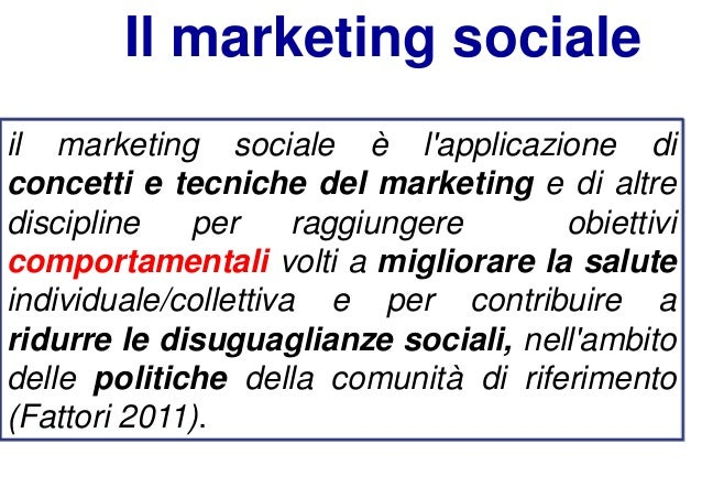 Il marketing sociale il marketing sociale è l'applicazione di concetti e tecniche del marketing e di altre discipline per ...