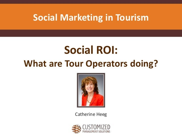 Social ROI: What are Tour Operators doing? Catherine Heeg Social Marketing in Tourism