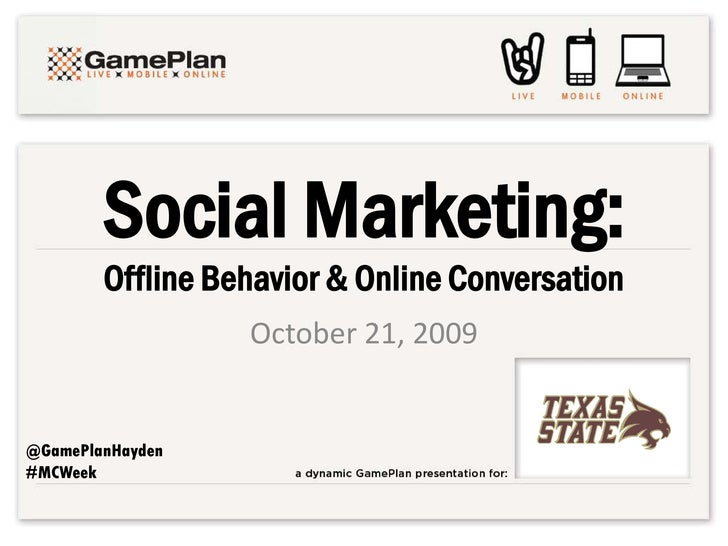 Social Marketing:         Offline Behavior & Online Conversation                   October 21, 2009   @GamePlanHayden #MCW...