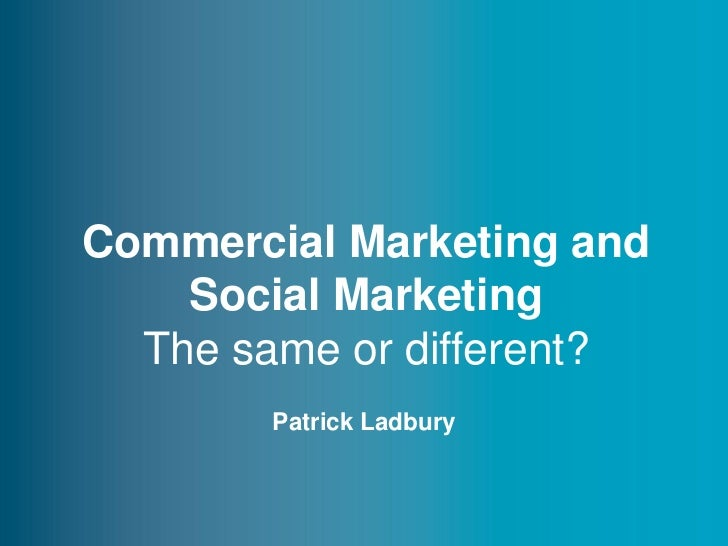 Commercial Marketing and    Social Marketing  The same or different?        Patrick Ladbury                          www.t...