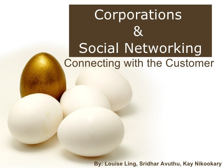 Connecting with the Customer Corporations  &  Social Networking By: Louise Ling, Sridhar Avuthu, Kay Nikookary