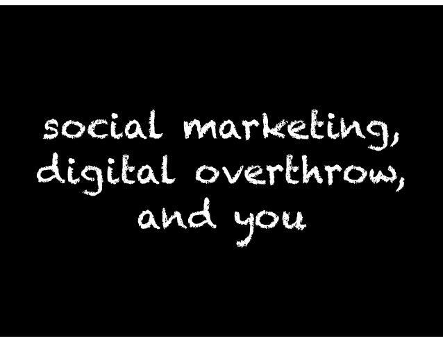social marketing, digital overthrow, and you