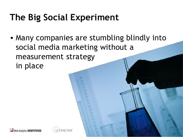9 The Big Social Experiment • Many companies are stumbling blindly into social media marketing without a measurement strat...