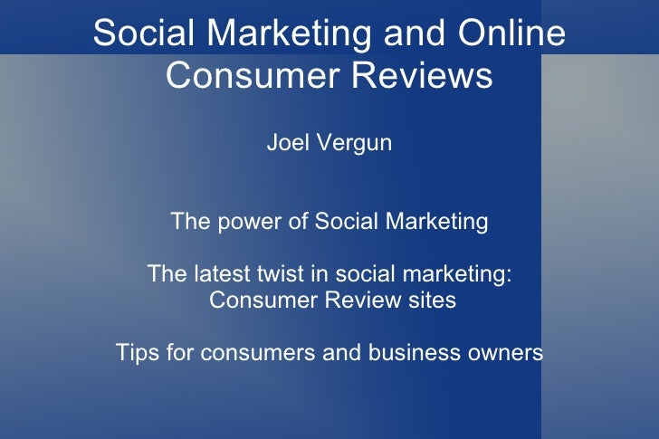 Social Marketing and Online Consumer Reviews Joel Vergun The power of Social Marketing The latest twist in social marketin...