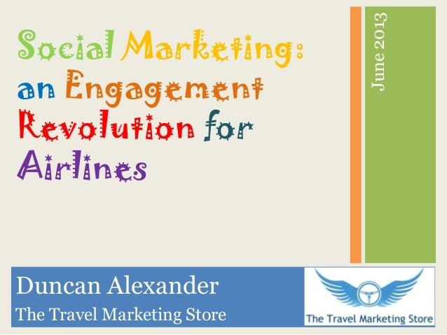 June2013Duncan AlexanderThe Travel Marketing StoreSocial Marketing:an EngagementRevolution forAirlines
