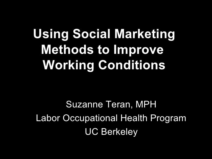 Using Social Marketing Methods to Improve Working Conditions      Suzanne Teran, MPHLabor Occupational Health Program     ...