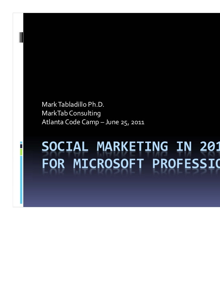 MarkTabladilloPh.D.MarkTabConsultingAtlantaCodeCamp– June25,2011SOCIALMARKETINGIN2011FORMICROSOFTPROFESSION...