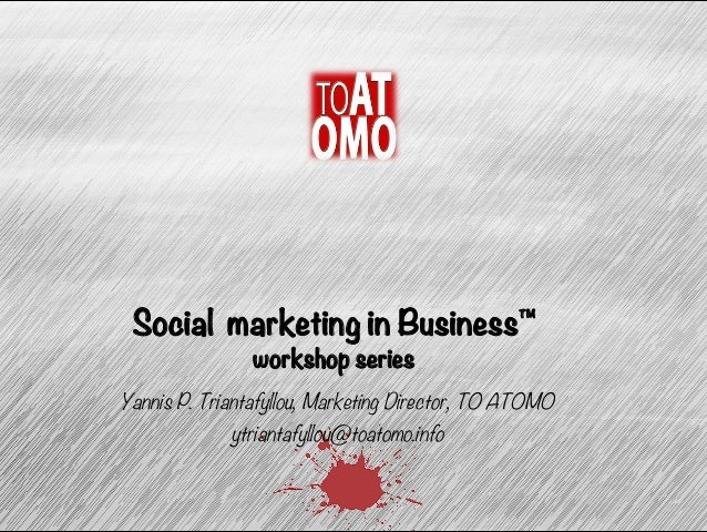 Social marketing in Business™  workshop series  Yannis P. Triantafyllou, Marketing Director, TO ATOMO  ytriantafyllou@toat...