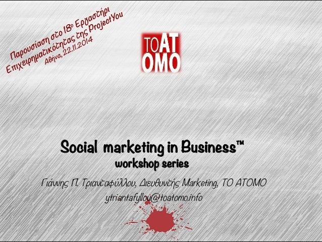 Social marketing in Business™  workshop series  Γιάννης Π. Τριανταφύλλου, ΔΔιευθυντής Marketing, TO ATOMO  ytriantafyllou@...