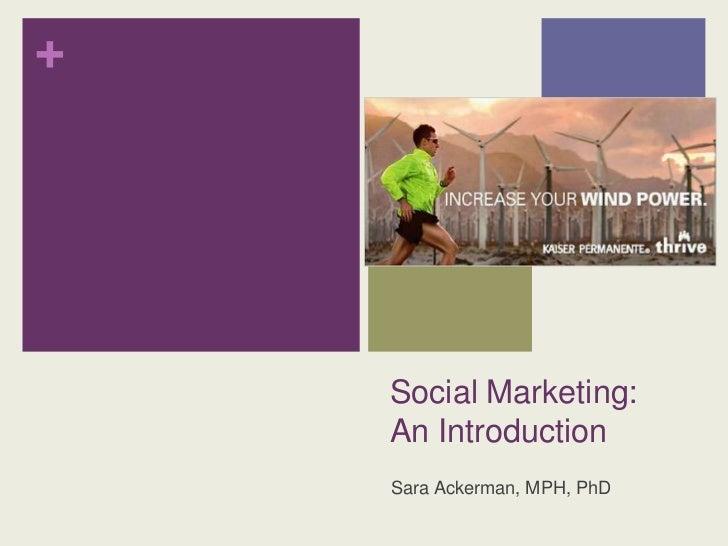 +    Social Marketing:    An Introduction    Sara Ackerman, MPH, PhD