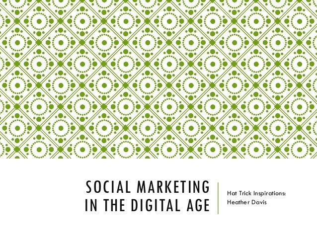 SOCIAL MARKETING IN THE DIGITAL AGE Hat Trick Inspirations: Heather Davis