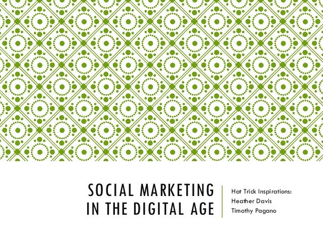 SOCIAL MARKETING IN THE DIGITAL AGE  Hat Trick Inspirations: Heather Davis Timothy Pagano