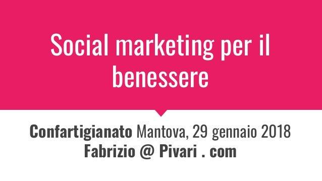 Social marketing per il benessere Confartigianato Mantova, 29 gennaio 2018 Fabrizio @ Pivari . com