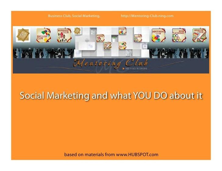 Business Club, Social Marketing,   http://Mentoring-Club.ning.comSocial Marketing and what YOU DO about it               b...