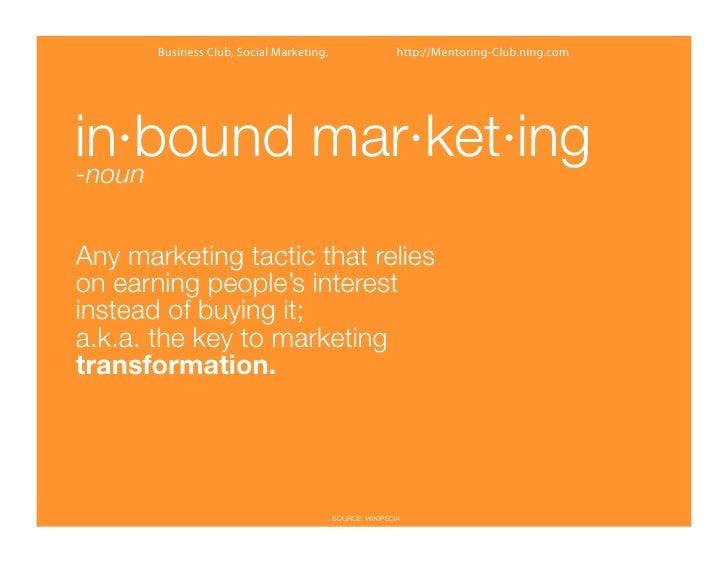 Business Club, Social Marketing,                   http://Mentoring-Club.ning.comin·bound mar·ket·ing-nounAny marketing ta...