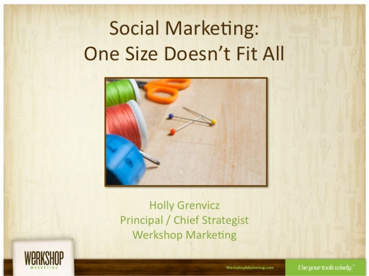 Social Marketing:One Size Doesn't Fit All<br />Holly GrenviczPrincipal / Chief StrategistWerkshop Marketing<br />