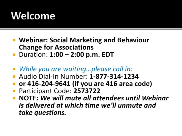 Welcome<br />Webinar: Social Marketing and Behaviour Change for Associations <br />Duration: 1:00 – 2:00 p.m. EDT<br />Whi...