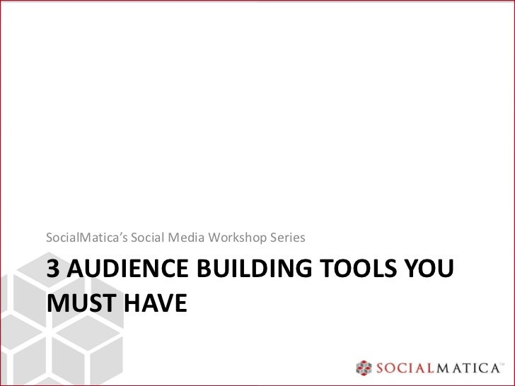 SocialMatica's Social Media Workshop Series3 AUDIENCE BUILDING TOOLS YOUMUST HAVE