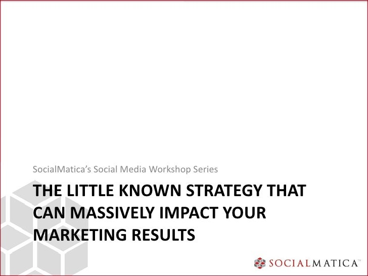 SocialMatica's Social Media Workshop SeriesTHE LITTLE KNOWN STRATEGY THATCAN MASSIVELY IMPACT YOURMARKETING RESULTS