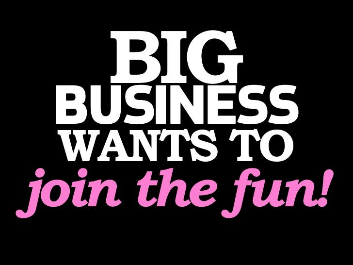 BIG  BUSINESS  WANTS TO join the fun!