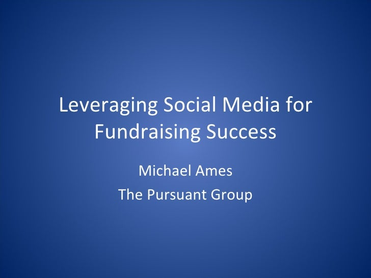 Leveraging Social Media for Fundraising Success Michael Ames The Pursuant Group