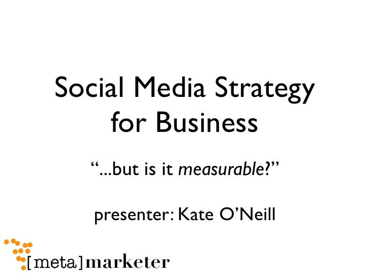 """Social Media Strategy     for Business   """"...but is it measurable?""""     presenter: Kate O'Neill"""