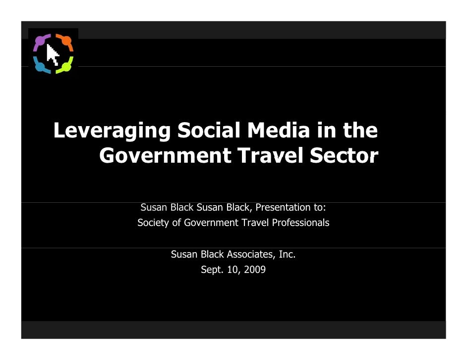 Leveraging Social Media in the     Government Travel Sector          Susan Black Susan Black, Presentation to:        Soci...