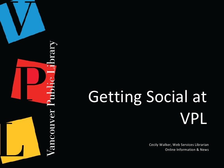 Getting Social at VPL Cecily Walker, Web Services Librarian Online Information & News