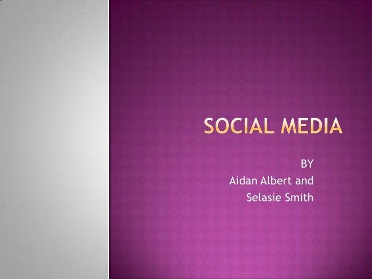 SOCIAL MEDIA<br />BY<br />Aidan Albert and <br />Selasie Smith<br />