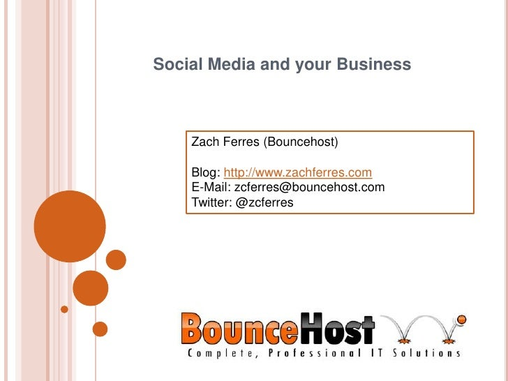 Social Media and your Business<br />Zach Ferres (Bouncehost)<br />Blog: http://www.zachferres.com<br />E-Mail: zcferres@bo...