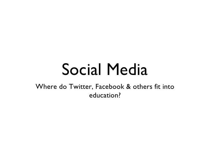 Social Media <ul><li>Where do Twitter, Facebook & others fit into education? </li></ul>
