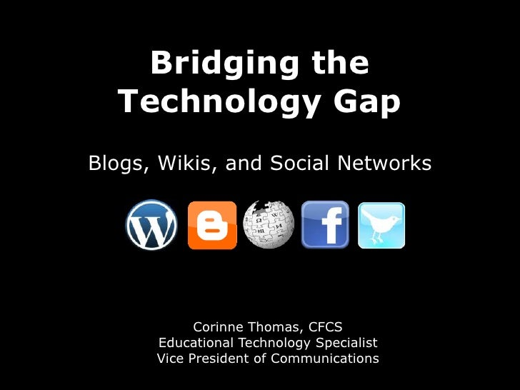 Bridging the Technology Gap<br />Blogs, Wikis, and Social Networks<br />Corinne Thomas, CFCS<br />Educational Technology S...