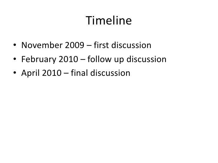Timeline<br />November 2009 – first discussion<br />February 2010 – follow up discussion<br />April 2010 – final discussio...