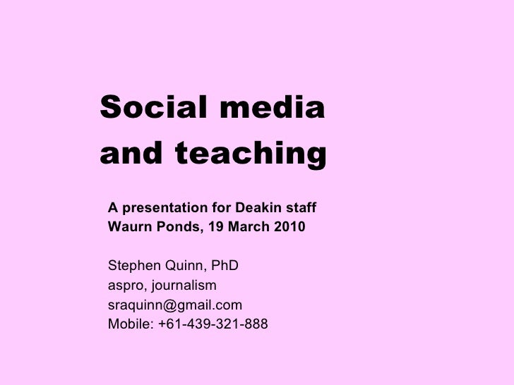Social media and teaching A presentation for Deakin staff  Waurn Ponds, 19 March 2010 Stephen Quinn, PhD aspro, journalism...