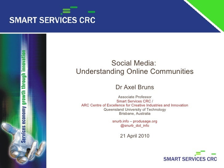 Social Media:  Understanding Online Communities   Dr Axel Bruns Associate Professor Smart Services CRC  / ARC Centre of Ex...