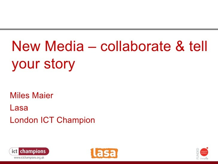 How to fight the credit crunch or do more with less New Media – collaborate & tell your story Miles Maier Lasa London ICT ...