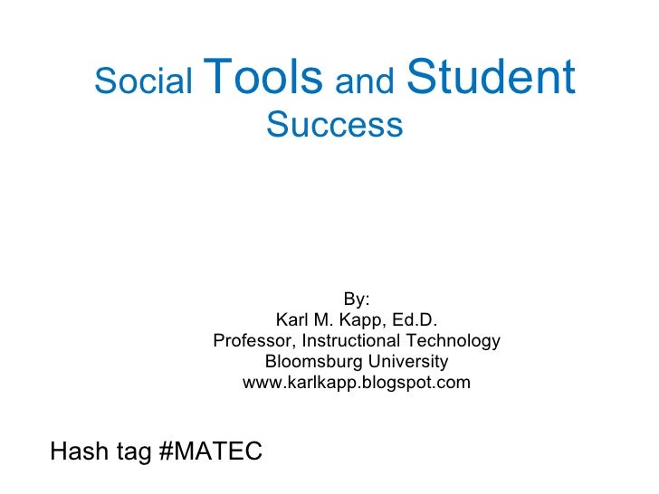 Social  Tools  and  Student  Success By: Karl M. Kapp, Ed.D. Professor, Instructional Technology Bloomsburg University www...