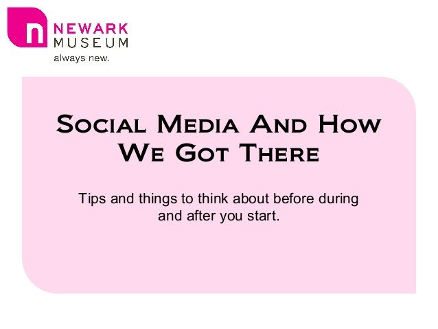 Social Media And How We Got There Tips and things to think about before during and after you start.