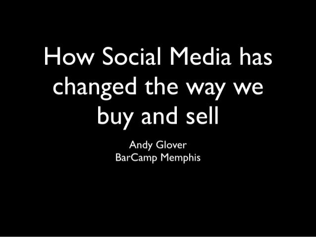 How Social Media has changed the way we buy and sell  Andy Glover BarCamp Memphis