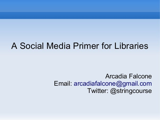 A Social Media Primer for Libraries Arcadia Falcone Email: arcadiafalcone@gmail.com Twitter: @stringcourse