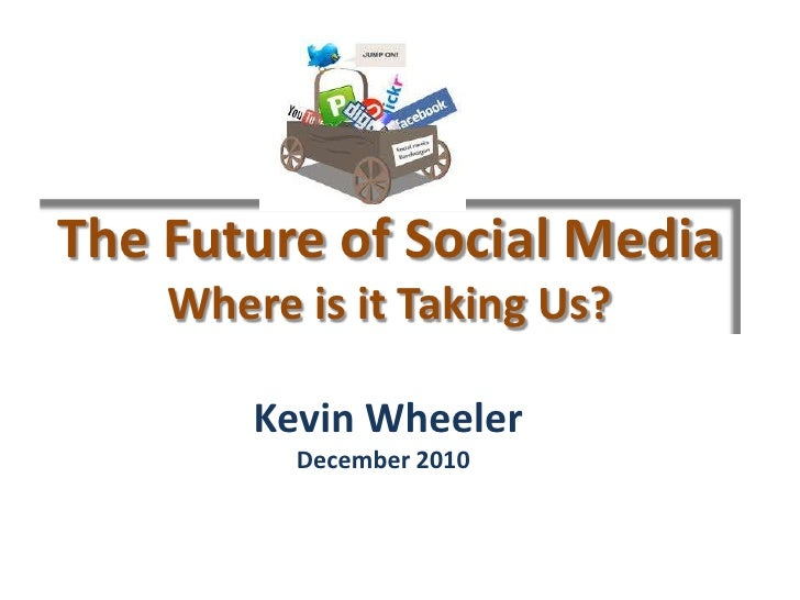 The Future of Social Media Where is it Taking Us?<br /> Kevin WheelerDecember 2010<br />