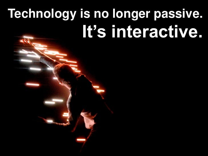 Technology is no longer passive.<br />It's interactive.<br />