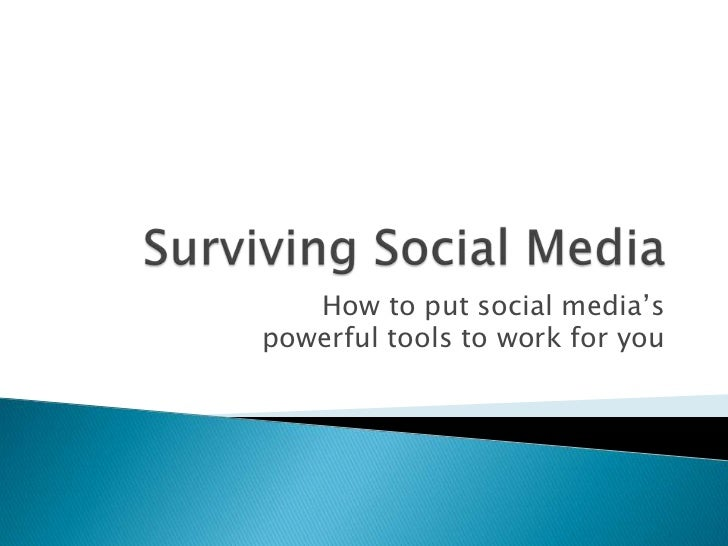 Surviving Social Media<br />How to put social media's powerful tools to work for you<br />