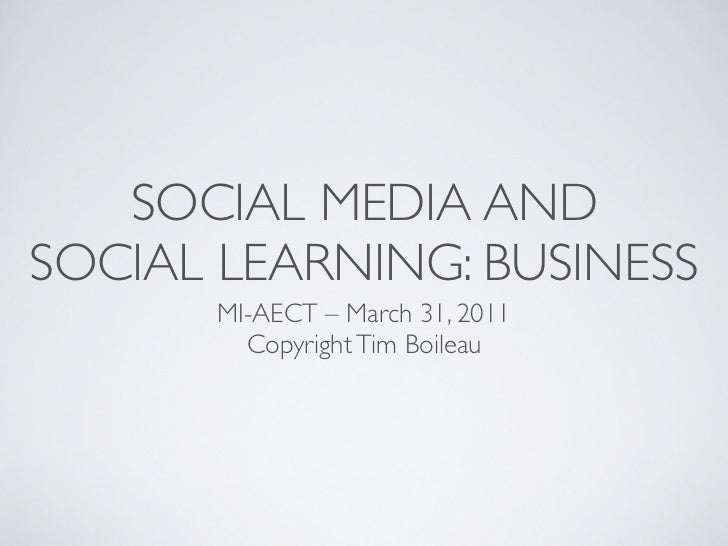 SOCIAL MEDIA ANDSOCIAL LEARNING: BUSINESS       MI-AECT – March 31, 2011         Copyright Tim Boileau