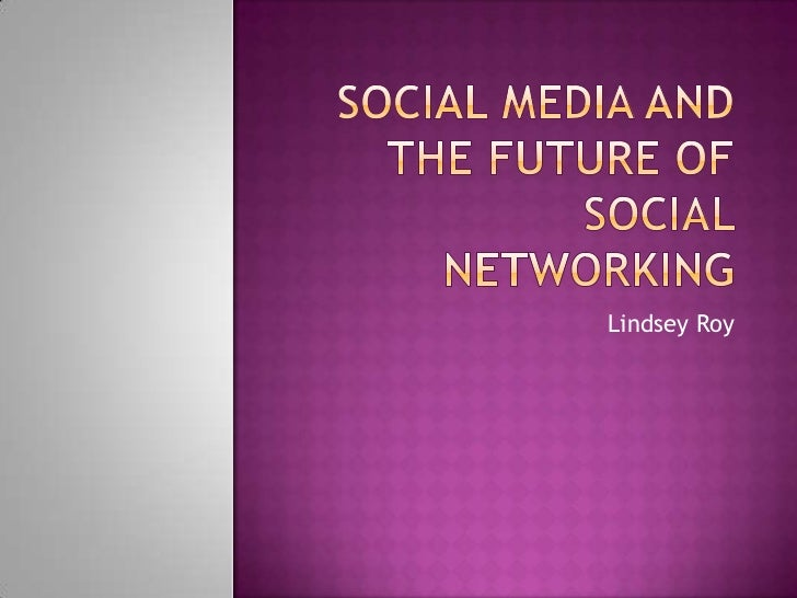 Social Media and the Future of Social Networking<br />Lindsey Roy<br />